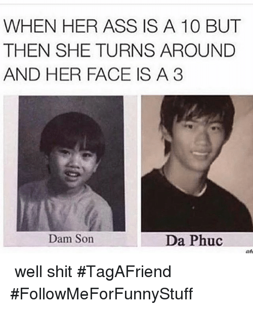 Funny, Her, and Faced: WHEN HER ASS IS A 10 BUT  THEN SHE TURNS AROUND  AND HER FACE IS A 3  Dam Son  Da Phuc 🙃 well shit-TagAFriend-FollowMeForFunnyStuff
