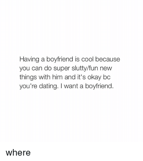 Boyfriend: Having a boyfriend is cool because  you can do super slutty/fun new  things with him and it's okay bc  you're dating. want a boyfriend. where