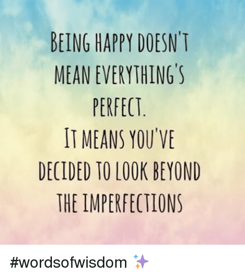 Happy, Mean, and Meaning: BEING HAPPY DOESN'T  MEAN EVERYTHING'S  PERFECT  IT MEANS YOU VE  DECIDED TO LOOK BEYOND  THE IMPERFECTIONS wordsofwisdom ✨