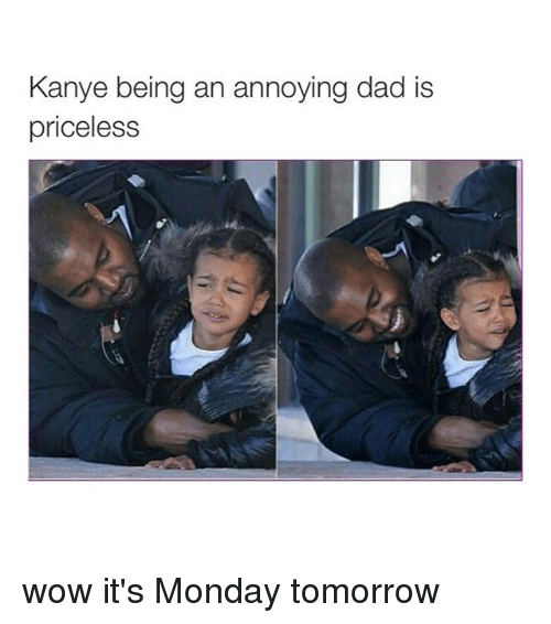Monday Tomorrow: Kanye being an annoying dad is  priceless wow it's Monday tomorrow