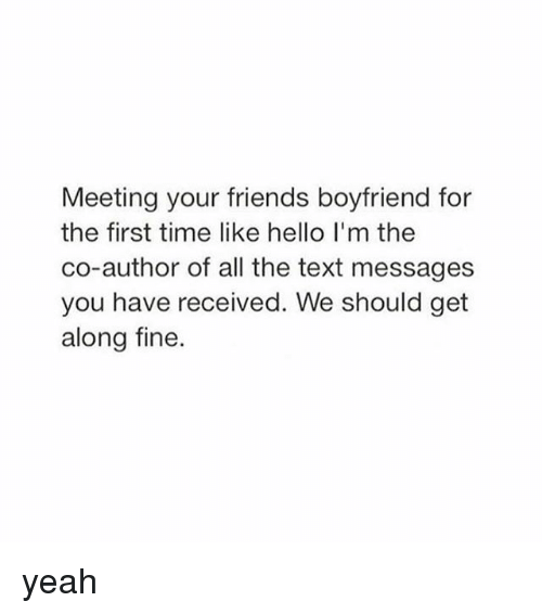 Friends, Hello, and Texting: Meeting your friends boyfriend for  the first time like hello l'm the  co-author of all the text messages  you have received. We should get  along fine. yeah