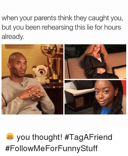 Funny: when your parents think they caught you,  but you been rehearsing this lie for hours  already. 😁 you thought! -TagAFriend-FollowMeForFunnyStuff