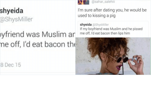 Funny, Muslim, and Boyfriend: shyeida  @Shys Miller  If my boyfriend was Muslim and he  pissed me off, I'd eat bacon then lips  him  5:04 pm 28 Dec 15