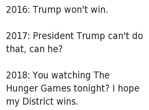 America, Donald Trump, and The Hunger Games: 2016: Trump won't win.-2017: President Trump can't do that, can he?-2018: You watching The Hunger Games tonight? I hope my District wins.
