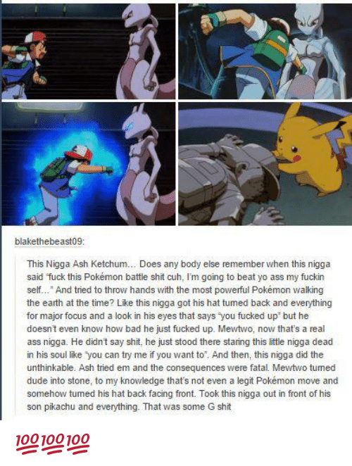 """G Shit: @blakethebeast09  This Nigga Ash Ketchum… Does any body else remember when this nigga said """"fuck this Pokémon battle shit cuh, I'm going to beat yo ass my fuckin self…"""" And tried to throw hands with the most powerful Pokémon walking the earth at the time? Like this nigga got his hat turned back and everything for major focus and a look in his eyes that says """"you fucked up"""" but he doesn't even know how bad he just fucked up. Mewtwo, now that's a real ass nigga. He didn't say shit, he just stood there staring this little nigga dead in his soul like """"you can try me if you want to"""". And then, this nigga did the unthinkable. Ash tried em and the consequences were fatal. Mewtwo turned dude into stone, to my knowledge that's not even a legit Pokémon move and somehow turned his hat back facing front. Took this nigga out in front of his son pikachu and everything. That was some G shit 💯💯💯"""