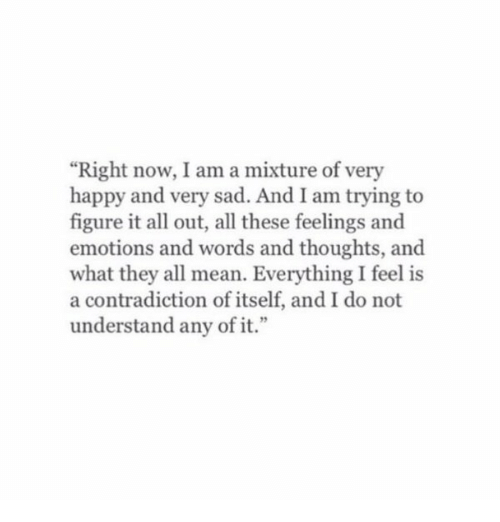 """All These Feels: """"Right now, I am a mixture of very  happy and very sad. And I am trying to  figure it all out, all these feelings and  emotions and words and thoughts, and  what they all mean. Everything I feel is  a contradiction of itself, and I do not  understand any of it."""""""