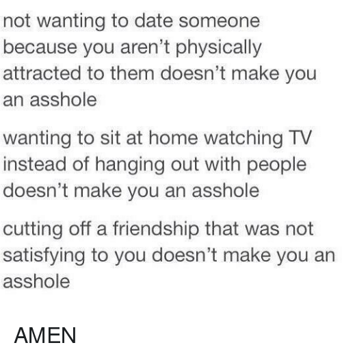 Home: not wanting to date someone  because you aren't physically  attracted to them doesn't make you  an asshole  wanting to sit at home watching TV  instead of hanging out with people  doesn't make you an asshole  cutting off a friendship that was not  satisfying to you doesn't make you an  asshole AMEN