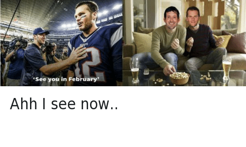 "meme: ""See you in February""  @NFL_Memes  Ahh I see now.. Ahh I see now.."