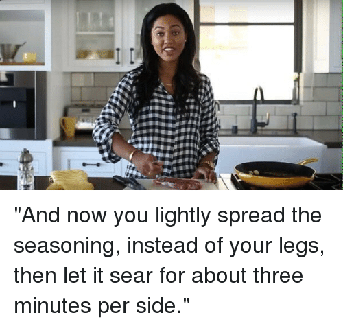 "Advice, Ayesha Curry, and Food: @audacityofDOPE_   ""And now you lightly spread the seasoning, instead of your legs, then let it sear for about three minutes per side."" ""And now you lightly spread the seasoning, instead of your legs, then let it sear for about three minutes per side."""