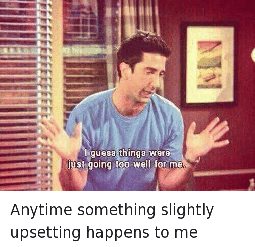 Friends (TV Show), Funny, and Awkward: I guess things were just going too well for me Anytime something slightly upsetting happens to me