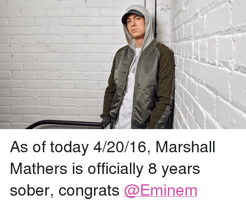 4:20: As of today 4-20-16, Marshall Mathers is officially 8 years sober, congrats @Eminem