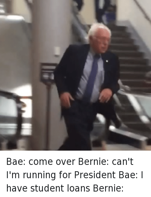 Bae, Bernie Sanders, and Come Over: Bae: come over Bernie: can't I'm running for President Bae: I have student loans Bernie: Bae: come over-Bernie: can't I'm running for President-Bae: I have student loans-Bernie: