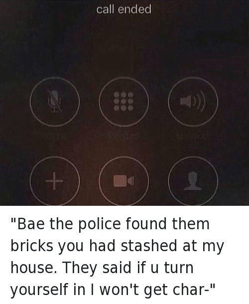 "Bae, My House, and Police: ""Bae the police found them bricks you had stashed at my house. They said if u turn yourself in I won't get char-""   call ended ""Bae the police found them bricks you had stashed at my house. They said if u turn yourself in I won't get char-"""