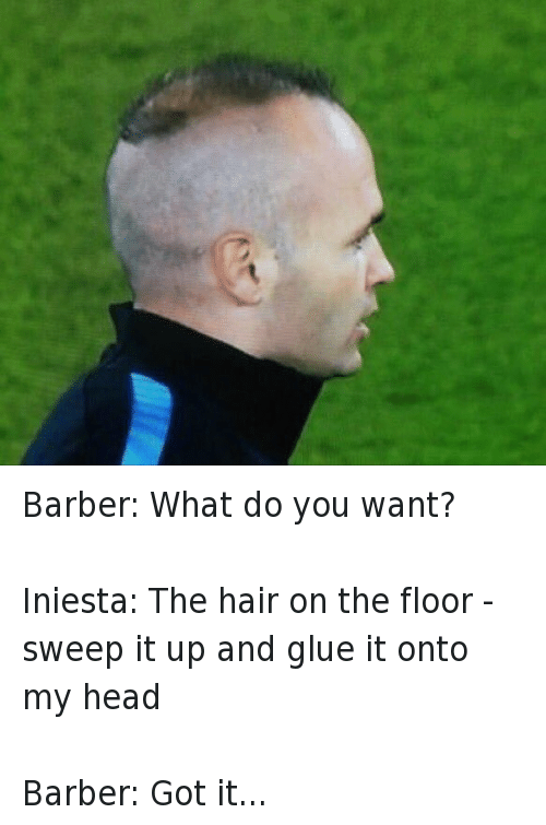 Barber, Barcelona, and Haircut: Barber: What do you want? Iniesta: The hair on the floor - sweep it up and glue it onto my head Barber: Got it... Barber: What do you want?-Iniesta: The hair on the floor - sweep it up and glue it onto my head-Barber: Got it...