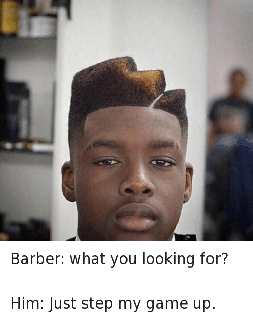 Barber, Haircut, and Ups: Barber: what you looking for?  Him: Just step my game up. Barber: what you looking for?-Him: Just step my game up.