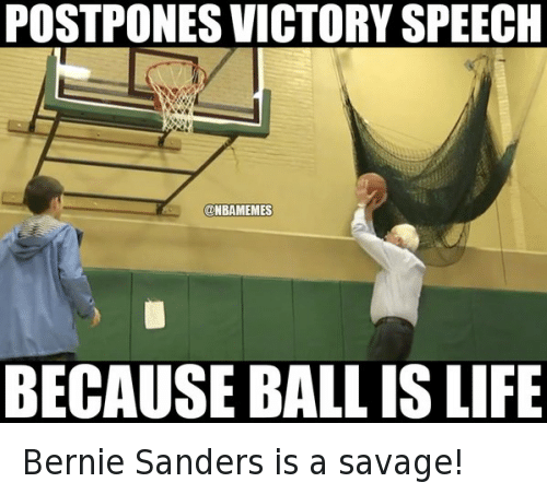 Ball Is Life, Basketball, and Bernie Sanders: @NBAMemes  Bernie Sanders is a savage!  Postpones victory speech because ball is life Bernie Sanders is a savage!