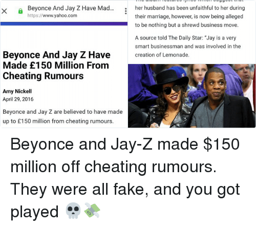 "Beyonce: Beyonce And Jay Z Have Mad...  X  https://  www.yahoo.com  Beyonce And Jay Z Have  Made £150 Million From  Cheating Rumours  Amy Nickell  April 29, 2016  Beyonce and Jay Z are believed to have made  up to £150 million from cheating rumours.   According to reports, the couple made the joint  decision to play up rumours about their  marriage to sell more copies of Beyonce's  album Lemonade.  The album features lyrics which suggest that  her husband has been unfaithful to her during  their marriage, however, is now being alleged  to be nothing but a shrewd business move.  A source told The Daily Star: ""Jay is a very  smart businessman and was involved in the  creation of Lemonade.  ""He knew every song Bey was going to release.  He knew the lyrics he knew the implications.  He had to approve the songs before release.  ""The bottom line is that they are both really  smart."" Beyonce and Jay-Z made $150 million off cheating rumours. They were all fake, and you got played 💀💸"