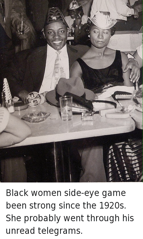 Bae: Black women side-eye game been strong since the 1920s. She probably went through his unread telegrams.