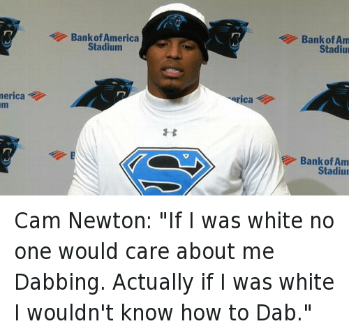 "America, Cam Newton, and Football: merica  Bank of America  Stadium  erica  Bank of Am  Stadiu  Bank of Am  Stadiu Cam Newton: ""If I was white no one would care about me Dabbing. Actually if I was white I wouldn't know how to Dab."""