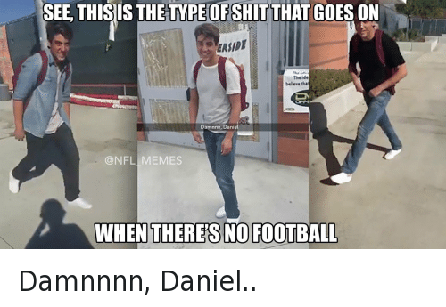 Damnnnn: SEE, THIS IS THE TYPEHOFSHIT THAT GOESON  The de  believe tha  Damnnn, Daniel  NFL MEMES  WHEN THERES FOOTBALL Damnnnn, Daniel..
