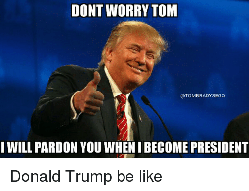 Be Like, Donald Trump, and Tom Brady: DONT WORRY TOM  @TOMBRADYSEGO  I WILL PARDON YOU WHENI BECOME PRESIDENT Donald Trump be like