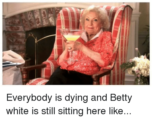 Betty White, Funny, and White: Everybody is dying and Betty white is still sitting here like...