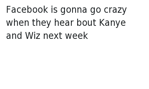 Kanye West vs Wiz Khalifa: @TrapHouseFu  Facebook is gonna go crazy when they hear bout Kanye and Wiz next week Facebook is gonna go crazy when they hear bout Kanye and Wiz next week