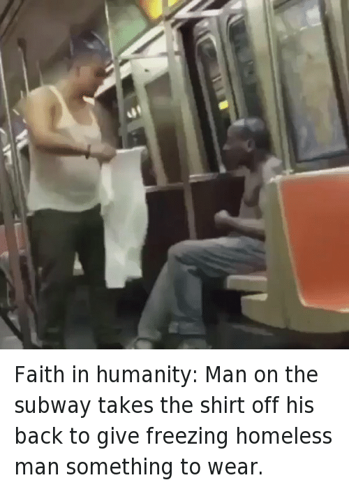 Funny, Homeless, and Subway: Faith in humanity: Man on the subway takes the shirt off his back to give freezing homeless man something to wear.