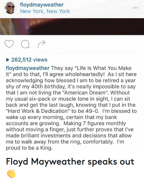 """Birthday, Blessed, and Comfortable: floydmay weather  New York, New York  262,512 views  floydmayweather They say """"Life Is What You Make  lt"""" and to that, I'll agree wholeheartedly! As l sit here  acknowledging how blessed l am to be retired a year  shy of my 40th birthday, it's nearly impossible to say  that I am not living the """"American Dream"""". Without  my usual six-pack or muscle tone in sight, I can sit  back and get the last laugh, knowing that l put in the  """"Hard Work & Dedication"""" to be 49-0. I'm blessed to  wake up every morning, certain that my bank  accounts are growing. Making 7 figures monthly  without moving a finger, just further proves that l've  made brilliant investments and decisions that allow  me to walk away from the ring, comfortably. I'm  proud to be a King. Floyd Mayweather speaks out 👏"""