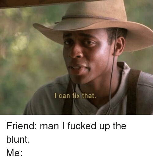 Blunts, Friends, and Fucking: I can fix that. Friend: man I fucked up the blunt.-Me: