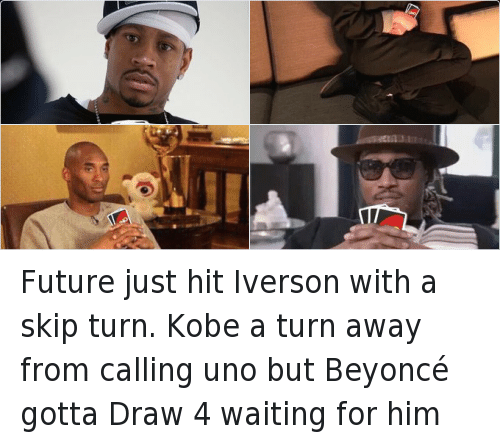 Allen Iverson, Beyonce, and Future: @VictorPopeJr   Future just hit Iverson with a skip turn. Kobe a turn away from calling uno but Beyoncé gotta Draw 4 waiting for him Future just hit Iverson with a skip turn. Kobe a turn away from calling uno but Beyoncé gotta Draw 4 waiting for him