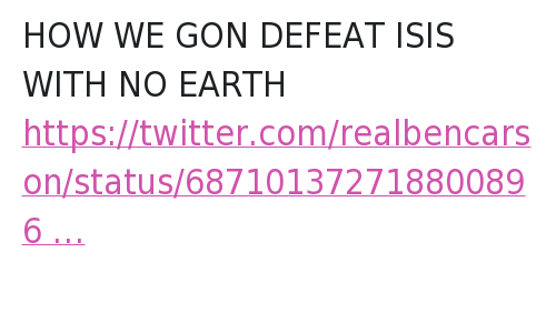 Ben Carson, Global Warming, and Isis: @YouAKeeCopyyy  HOW WE GON DEFEAT ISIS WITH NO EARTH   @RealBenCarson  President Obama should be talking less about global warming and more about how we can defeat #ISIS and protect the homeland. HOW WE GON DEFEAT ISIS WITH NO EARTH