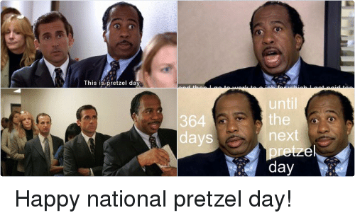 School: 364  days  until  the  next  pretzel  day   This is pretzel day   Iwake up every morning in a bed that's too small  driving my daughter to a school that's too expensive,  and then go to work to a job for which I get paid too  little, but on Pretzel Day?  Well I like Pretzel Day. Happy national pretzel day!