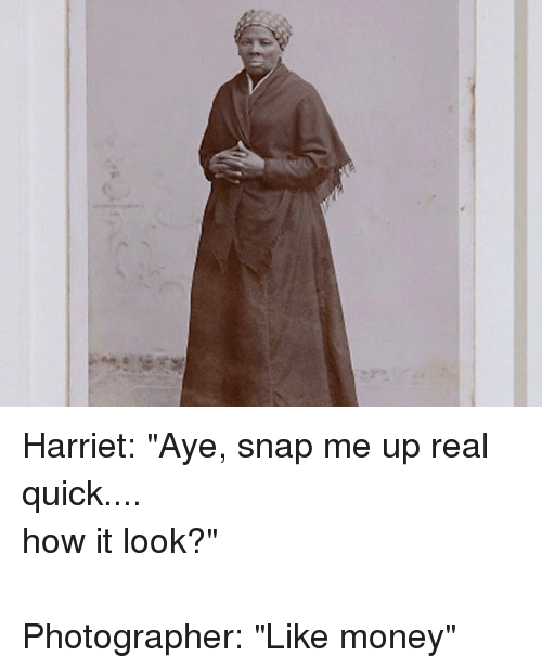 """Funny: oels Harriet: """"Aye, snap me up real quick....-how it look?""""-Photographer: """"Like money"""""""