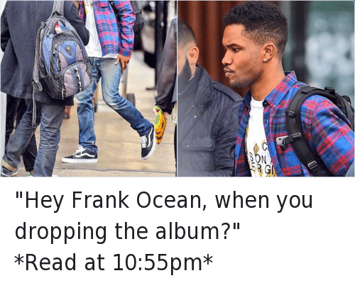 """Frank Ocean, Funny, and Hood Shit: """"Hey Frank Ocean, when you dropping the album?""""-*Read at 10:55pm*"""