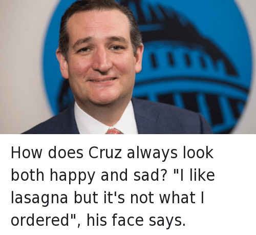 "Doe, Funny Jokes, and Presidential Election: How does Cruz always look both happy and sad? ""I like lasagna but it's not what I ordered"", his face says."