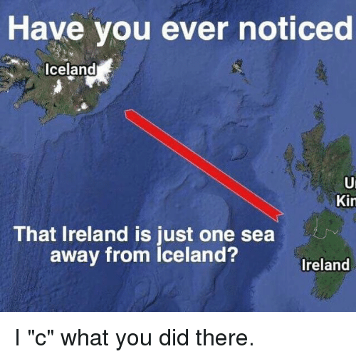 "Funny, Iceland, and Ireland: Have you ever noticed  Iceland  Kin  That Ireland is just one sea  away from Iceland?  Ireland I ""c"" what you did there."