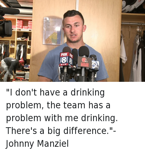 "Drinking, Football, and Johnny Manziel: all  FOX  WJW ""I don't have a drinking problem, the team has a problem with me drinking. There's a big difference.""-Johnny Manziel"
