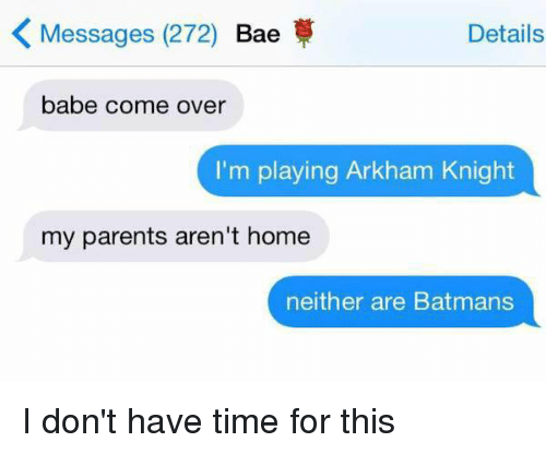 arkham knight: K Messages (272) Bae  Details  babe come over  I'm playing Arkham Knight  my parents aren't home  neither are Batmans I don't have time for this