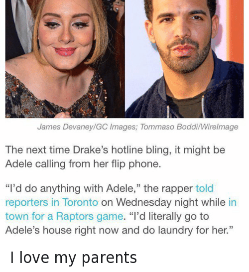 """Drake Hotline: James Devaney GC Images, Tommaso Boddi Wirelmage  The next time Drake's hotline bling, it might be  Adele calling from her flip phone.  """"I'd do anything with Adele,"""" the rapper told  reporters in Toronto on Wednesday night while in  town for a Raptors game  """"I'd literally go to  Adele's house right now and do laundry for her."""" I love my parents"""