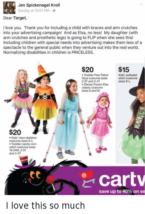 disney frozen: Jen Spickenagel Kroll  Sunday at 10:01 PM  Dear Target,  I love you. Thank you for including a child with braces and arm crutches  into your advertising campaign! And as Elsa, no less! My daughter (with  arm crutches and prosthetic legs) is going to FLIP when she sees this!  Including children with special needs into advertising makes them less of a  spectacle to the general public when they venture out into the real world.  Normalizing disabilities in children is PRICELESS.  $15  $20  Kids' polkadot  Toddler Paw Patrol  Skye costume sizes  witch costume  sizes S-L.  2-3T and 3-4T  Disney Frozen Elsa  classic costume  sizes S and M  $20  Kids' neon skeleton  costume sizes S-L.  Toddler candy corn  witch costume sizes  18-24M, 2-3T  and 4-5T  att  Cart  save up to 40% on se I love this so much