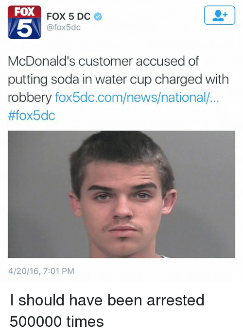 4:20: FOX  FOX 5 DC  afox5dc  McDonald's customer accused of  putting soda in water cup charged with  robbery  fox5dc.com/news/national..  #fox5dc  4/20/16, 7:01 PM I should have been arrested 500000 times
