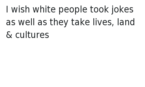 Funny Jokes, Racism, and White People: I wish white people took jokes as well as they take lives, land & cultures