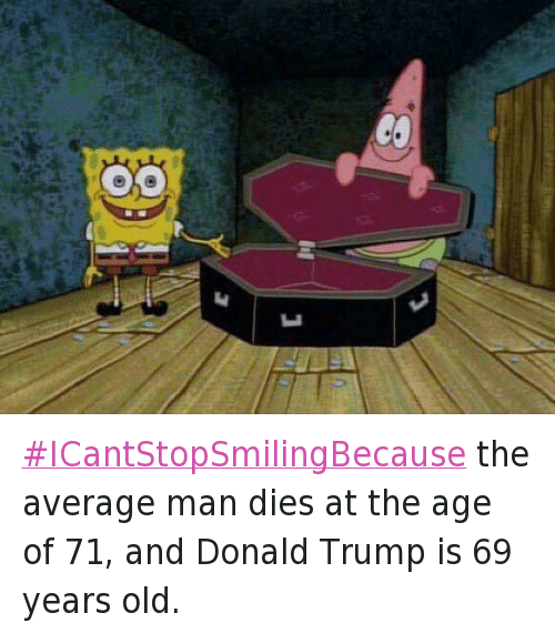 Republican Presidential primary: ICantStopSmilingBecause the average man dies at the age of 71, and Donald Trump is 69 years old.