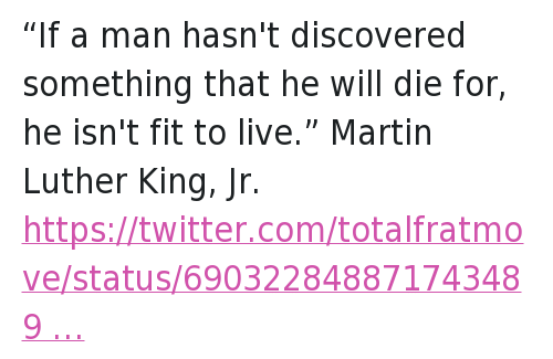 "Lol, Martin, and Martin Luther King Jr.: @Hustle_Scholar  ""If a man hasn't discovered something that he will die for, he isn't fit to live."" Martin Luther King, Jr.   @totalfratmove  Eating Vag Causes Cancer, According To Science. http://tfm.li/8Ta9kb ""If a man hasn't discovered something that he will die for, he isn't fit to live."" Martin Luther King, Jr."