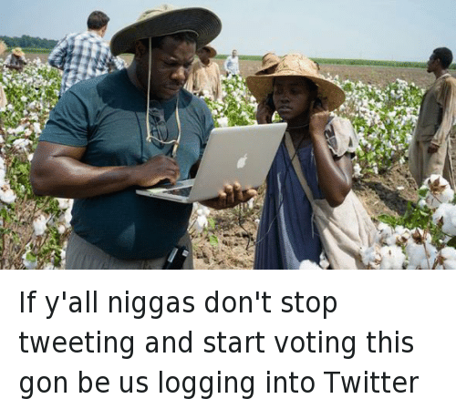 Republican Presidential primary: @LaFlame_LeGod   If y'all niggas don't stop tweeting and start voting this gon be us logging into Twitter If y'all niggas don't stop tweeting and start voting this gon be us logging into Twitter
