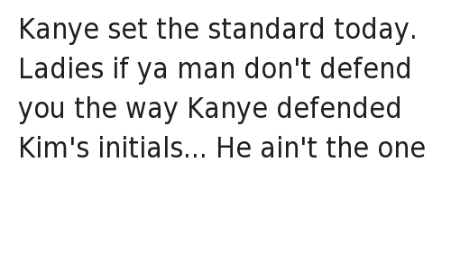 Bae: @GodsLuxury   Kanye set the standard today. Ladies if ya man don't defend you the way Kanye defended Kim's initials... He ain't the one Kanye set the standard today. Ladies if ya man don't defend you the way Kanye defended Kim's initials... He ain't the one