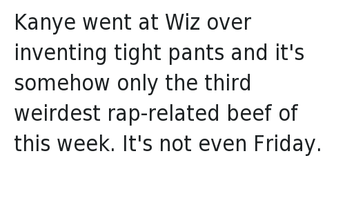 Kanye West vs Wiz Khalifa: @nomchompsky   Kanye went at Wiz over inventing tight pants and it's somehow only the third weirdest rap-related beef of this week.   It's not even Friday. Kanye went at Wiz over inventing tight pants and it's somehow only the third weirdest rap-related beef of this week.-It's not even Friday.