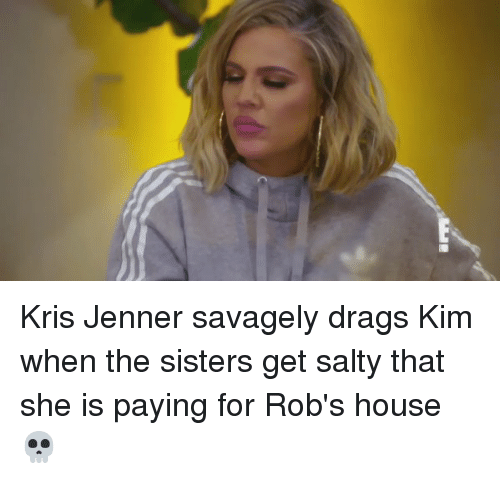 Funny, Kris Jenner, and Savage: Kris Jenner savagely drags Kim when the sisters get salty that she is paying for Rob's house 💀