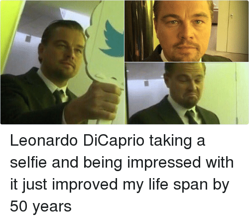 Girl Memes: Leonardo DiCaprio taking a selfie and being impressed with it just improved my life span by 50 years